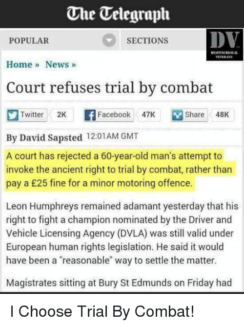 """Facebook, Friday, and Funny: The Uelegraph  DV  POPULAR  SECTIONS  Home News  Court refuses trial by combat  Twitter  2K  Facebook  47K M Share 48K  By David Sapsted 12:01AM GMT  A court has rejected a 60-year-old man's attempt to  invoke the ancient right to trial by combat, rather than  pay a £25 fine for a minor motoring offence.  Leon Humphreys remained adamant yesterday that his  right to fight a champion nominated by the Driver and  Vehicle Licensing Agency (DVLA) was still valid under  European human rights legislation. He said it would  have been a """"reasonable"""" way to settle the matter.  Magistrates sitting at Bury St Edmunds on Friday had I Choose Trial By Combat!"""