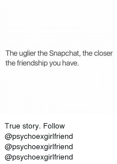 The Closer: The uglier the Snapchat, the closer  the friendship you have. True story. Follow @psychoexgirlfriend @psychoexgirlfriend @psychoexgirlfriend