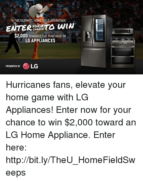 Appliance: THE ULTIMATE HOME FIELD ADVANTAGE!  FOR A  CHANCE  $2,000 TowARDs THE PURCHASE 0F  LG APPLIANCES  PRESENTED BY  (L  LG Hurricanes fans, elevate your home game with LG Appliances!  Enter now for your chance to win $2,000 toward an LG Home Appliance. Enter here: http://bit.ly/TheU_HomeFieldSweeps