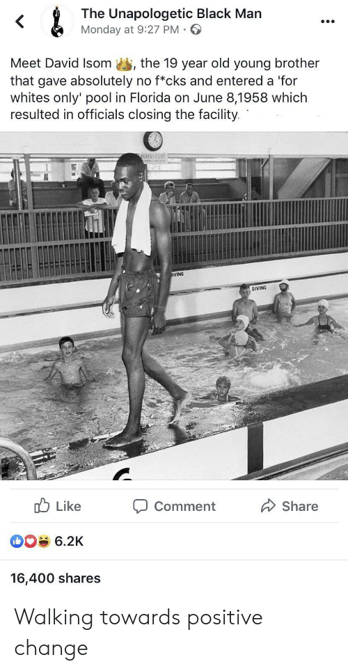 Whites: &  The Unapologetic Black Man  Monday at 9:27 PM  Meet David Isom  the 19 year old young brother  that gave absolutely no f*cks and entered a 'for  whites only' pool in Florida on June 8,1958 which  resulted in officials closing the facility.  IVING  DIVING  Like  Share  Comment  6.2K  16,400 shares Walking towards positive change