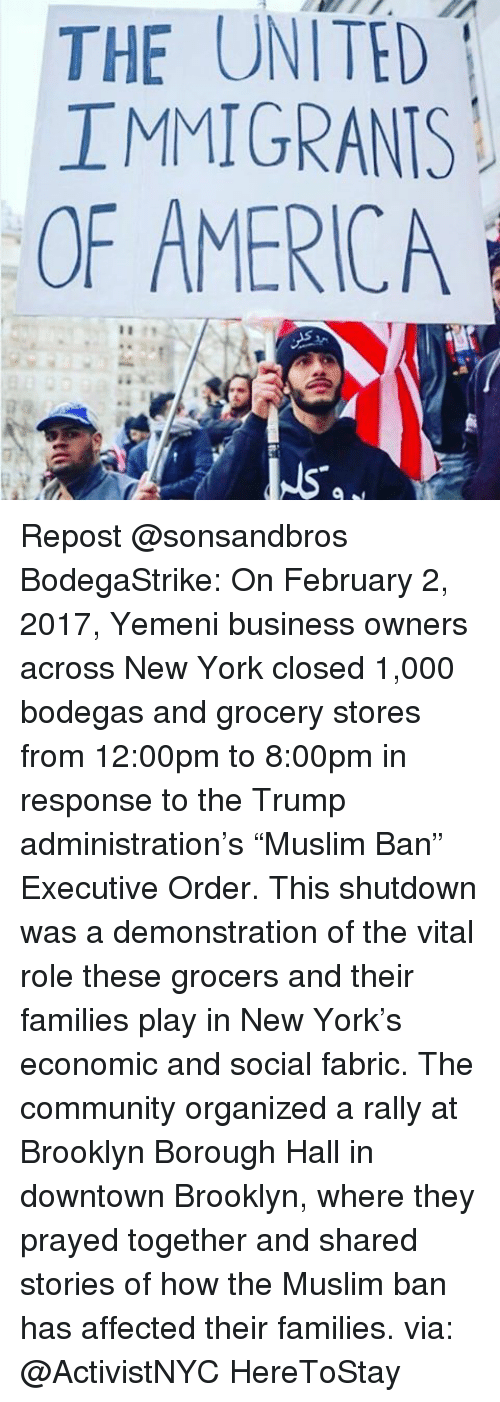 "Memes, 🤖, and Downtown: THE UNITED  IMMIGRANTS  OF AMERICA Repost @sonsandbros BodegaStrike: On February 2, 2017, Yemeni business owners across New York closed 1,000 bodegas and grocery stores from 12:00pm to 8:00pm in response to the Trump administration's ""Muslim Ban"" Executive Order. This shutdown was a demonstration of the vital role these grocers and their families play in New York's economic and social fabric. The community organized a rally at Brooklyn Borough Hall in downtown Brooklyn, where they prayed together and shared stories of how the Muslim ban has affected their families. via: @ActivistNYC HereToStay"
