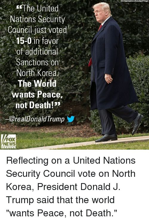 """Memes, News, and North Korea: The  United  Nations Security  Council just voted  15-0 in favor  of additional  Sanctions on  North Korea  The World  wants Peace,  not Death!  @realDonald Trumo  FOX  NEWS Reflecting on a United Nations Security Council vote on North Korea, President Donald J. Trump said that the world """"wants Peace, not Death."""""""