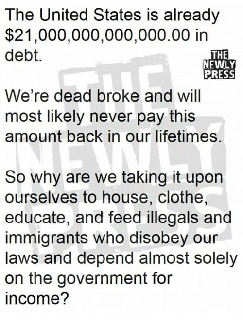 Memes, House, and United: The United States is already  $21,000,000,000,000.00 in  debt.  THE  NEWLY  PRESS  We're dead broke and will  most likely never pay this  amount back in our lifetimes.  So why are we taking it upon  ourselves to house, clothe,  educate, and feed illegals and  immigrants who disobey our  laws and depend almost solely  on the government for  income?