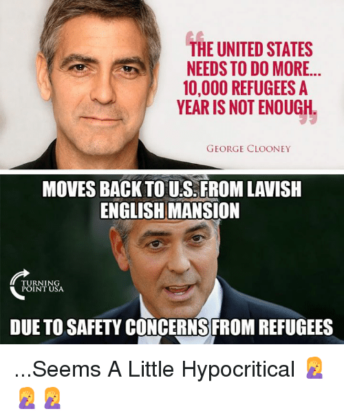 Memes, United, and English: THE UNITED STATES  NEEDS TO DO MORE..  10,000 REFUGEES A  YEAR IS NOT ENOUGH  GEORGE CLOONEY  MOVES BACK TO U.S. FROM LAVISH  ENGLISH MANSION  TU RN I N  POINT USA  DUE TO SAFETY CONCERNS FROM REFUGEES ...Seems A Little Hypocritical 🤦‍♀️🤦‍♀️🤦‍♀️