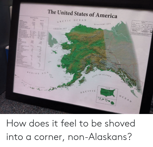 America, Ocean, and United: The United States of America  ARCTIC OCEAN  BERIN G  OF ALASA  CIFIC How does it feel to be shoved into a corner, non-Alaskans?