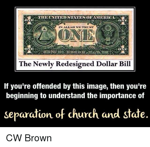 Youre Offended: THE UNITED STATES OFAMIERICA  ONE  IN ALLAH WE TRUNT  ONE  The Newly Redesigned Dollar Bill  If you're offended by this image, then you're  beginning to understand the importance of  separation of church and state. CW Brown