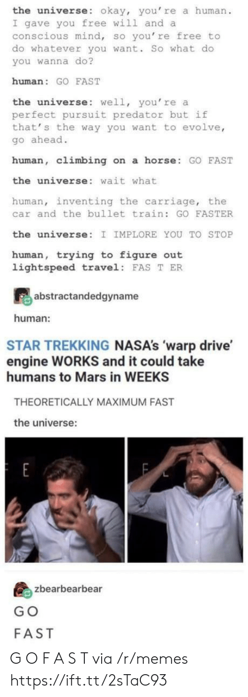 Climbing, Memes, and Drive: the universe: okay, you' re a human  I gave you free will and a  conscious mind, so you're free to  do whatever you want. So what do  you wanna do?  human: GO FAST  the universe: well, you're a  perfect pursuit predator but if  that' s the way you want to evolve,  go ahead.  human, climbing on a horse GO FAST  the universe: wait what  human, inventing the carriage, the  car and the bullet train: GO FASTER  the universe: I IMPLORE YOU TO STOP  human, trying to figure out  lightspeed travel FAS T ER  abstractandedgyname  human:  STAR TREKKING NASA's 'warp drive  engine WORKS and it could take  humans to Mars in WEEKS  THEORETICALLY MAXIMUM FAST  the universe:  島zbearbearbea  G O  FAST G O F A S T via /r/memes https://ift.tt/2sTaC93