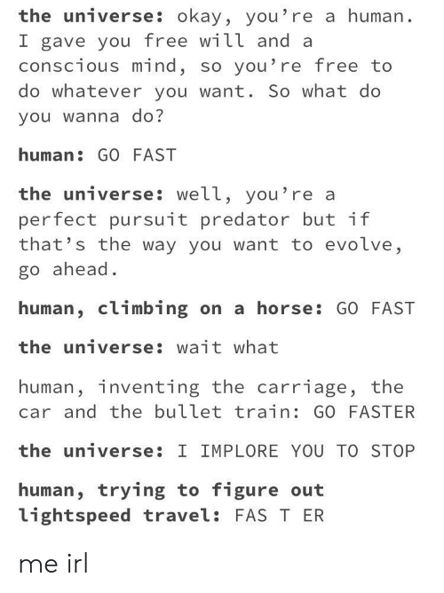 Climbing, Evolve, and Free: the universe: okay, you're a human.  I gave you free will and a  conscious mind, so you're free to  do whatever you want. So what do  you wanna do?  human: GO FAST  the universe: well, you're a  perfect pursuit predator but if  that's the way you want to evolve,  go ahead.  human, climbing on a horse: GO FAST  the universe: wait what  human, inventing the carriage, the  car and the bullet train: GO FASTER  the universe: I IMPLORE YOU TO STOP  human, trying to figure out  lightspeed travel: FAS T ER me irl