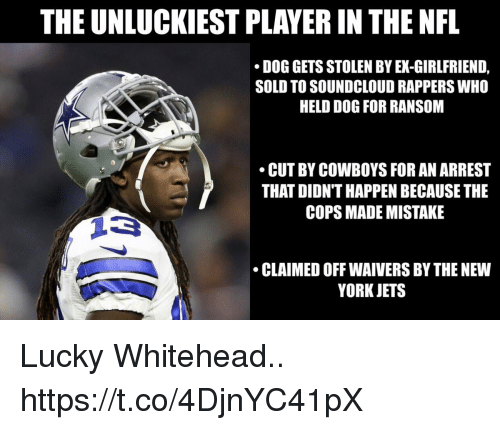 New York Jets: THE UNLUCKIEST PLAYER IN THE NFL  DOG GETS STOLEN BY EX-GIRLFRIEND,  SOLD TO SOUNDCLOUD RAPPERS WHO  HELD DOG FOR RANSOM  CUT BY COWBOYS FOR AN ARREST  THAT DIDN'T HAPPEN BECAUSE THE  COPS MADE MISTAKE  CLAIMED OFF WAIVERS BY THE NEW  YORK JETS Lucky Whitehead.. https://t.co/4DjnYC41pX