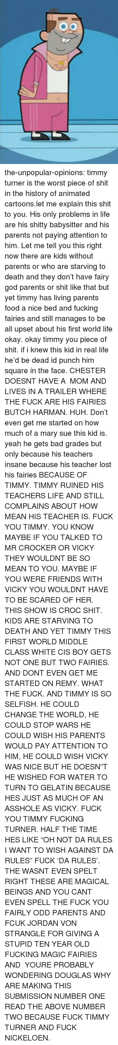 """gelatin: the-unpopular-opinions:  timmy turner is the worst piece of shit in the history of animated cartoons.let me explain this shit to you. His only problems in life are his shitty babysitter and his parents not paying attention to him. Let me tell you this right now there are kids without parents or who are starving to death and they don't have fairy god parents or shit like that but yet timmy has living parents food a nice bed and fucking fairies and still manages to be all upset about his first world life okay. okay timmy you piece of shit. if i knew this kid in real life he'd be dead id punch him square in the face. CHESTER DOESNT HAVE A MOM AND LIVES IN A TRAILER WHERE THE FUCK ARE HIS FAIRIES BUTCH HARMAN. HUH. Don't even get me started on how much of a mary sue this kid is. yeah he gets bad grades but only because his teachers insane because his teacher lost his fairies BECAUSE OF TIMMY. TIMMY RUINED HIS TEACHERS LIFE AND STILL COMPLAINS ABOUT HOW MEAN HIS TEACHER IS. FUCK YOU TIMMY. YOU KNOW MAYBE IF YOU TALKED TO MR CROCKER OR VICKY THEY WOULDNT BE SO MEAN TO YOU. MAYBE IF YOU WERE FRIENDS WITH VICKY YOU WOULDNT HAVE TO BE SCARED OF HER. THIS SHOW IS CROC SHIT. KIDS ARE STARVING TO DEATH AND YET TIMMY THIS FIRST WORLD MIDDLE CLASS WHITE CIS BOY GETS NOT ONE BUT TWO FAIRIES. AND DONT EVEN GET ME STARTED ON REMY. WHAT THE FUCK. AND TIMMY IS SO SELFISH. HE COULD CHANGE THE WORLD, HE COULD STOP WARS HE COULD WISH HIS PARENTS WOULD PAY ATTENTION TO HIM, HE COULD WISH VICKY WAS NICE BUT HE DOESN""""T HE WISHED FOR WATER TO TURN TO GELATIN BECAUSE HES JUST AS MUCH OF AN ASSHOLE AS VICKY. FUCK YOU TIMMY FUCKING TURNER. HALF THE TIME HES LIKE """"OH NOT DA RULES I WANT TO WISH AGAINST DA RULES"""" FUCK 'DA RULES'. THE WASNT EVEN SPELT RIGHT THESE ARE MAGICAL BEINGS AND YOU CANT EVEN SPELL THE FUCK YOU FAIRLY ODD PARENTS AND FCUK JORDAN VON STRANGLE FOR GIVING A STUPID TEN YEAR OLD FUCKING MAGIC FAIRIES AND YOURE PROBABLY WONDERING DOUGLAS WHY ARE MAKING THIS SUBMISSION NU"""