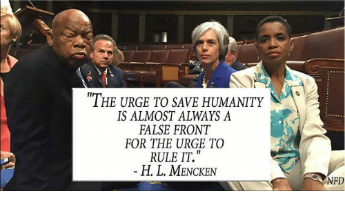 Memes, Humanity, and 🤖: THE URGE TO SAVE HUMANITY  IS ALMOST ALWAYS A  FALSE FRONT  FOR THE URGE TO  RULE IT.  H. L. MENCKEN  NFD