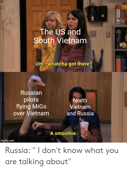 """History, Russia, and Vietnam: The US and  South Vietnam  Um...whatcha got there?  Russian  pilots  flying MiGs  over Vietnam  North  Vietnam  and Russia  A smoothie.  imgflip.com Russia: """" I don't know what you are talking about"""""""