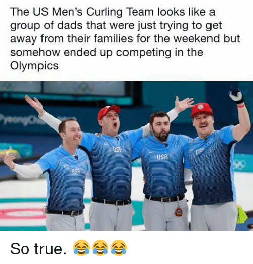 True, The Weekend, and Olympics: The US Men's Curling Team looks like a  group of dads that were iust trving to get  away from their families for the weekend but  somehow ended up competing in the  Olympics So true. 😂😂😂