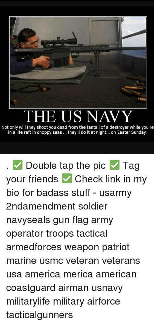 America, Easter, and Friends: THE US NAVY  Not only will they shoot you dead from the fantail of a destroyer while you're  in a life raft in choppy seas they'll do it at night... on Easter Sunday. . ✅ Double tap the pic ✅ Tag your friends ✅ Check link in my bio for badass stuff - usarmy 2ndamendment soldier navyseals gun flag army operator troops tactical armedforces weapon patriot marine usmc veteran veterans usa america merica american coastguard airman usnavy militarylife military airforce tacticalgunners