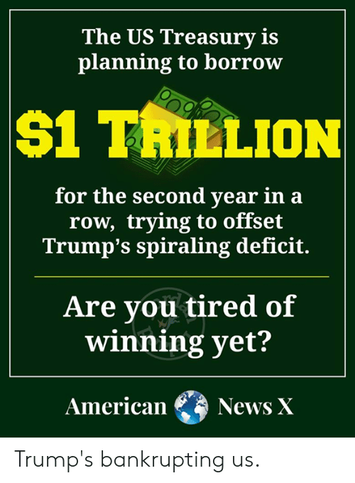 Memes, Borrow, and 🤖: The US Treasury is  planning to borrow  S1 TRILLION  for the second vear in a  row, trying to offset  Trump's spiraling deficit.  Are you tired of  winning yet?  AmericanNews X Trump's bankrupting us.