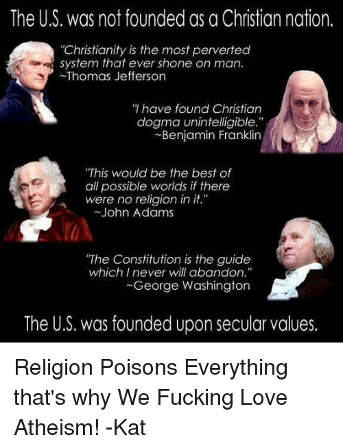 """Benjamin Franklin, Fucking, and Love: The US. was not founded as a Christian nation.  """"Christianity is the most perverted  system that ever shone on man.  Thomas Jefferson  have found Christian  dogma unintelligible.""""  Benjamin Franklin  """"This would be the best of  all possible worlds if there  were no religion in it.""""  John Adams  """"The Constitution is the guide  which I never will abandon.""""  George Washington  The U.S. was founded upon secular values. Religion Poisons Everything that's why We Fucking Love Atheism! -Kat"""
