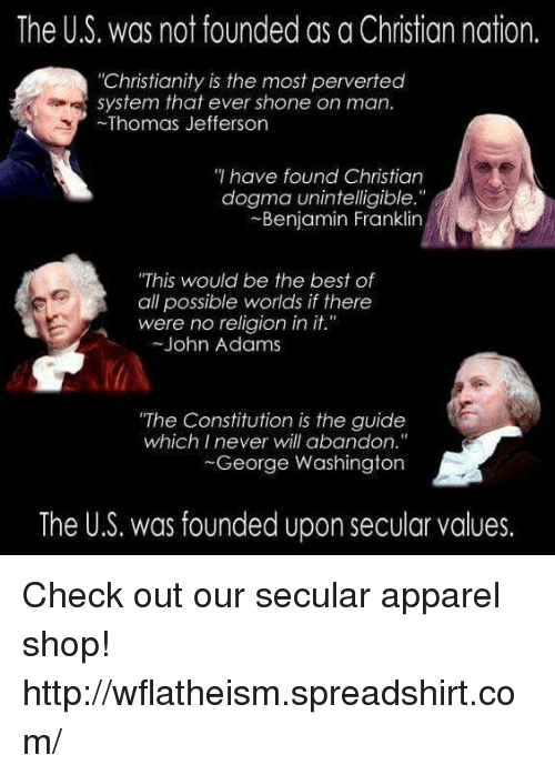 """Benjamin Franklin, Memes, and Thomas Jefferson: The US. was not founded as a Christian nation.  """"Christianity is the most perverted  system that ever shone on man.  Thomas Jefferson  have found Christian  dogma unintelligible.""""  Benjamin Franklin  """"This would be the best of  all possible worlds if there  were no religion in it.""""  John Adams  """"The Constitution is the guide  which I never will abandon.""""  George Washington  The U.S. was founded upon secular values. Check out our secular apparel shop! http://wflatheism.spreadshirt.com/"""