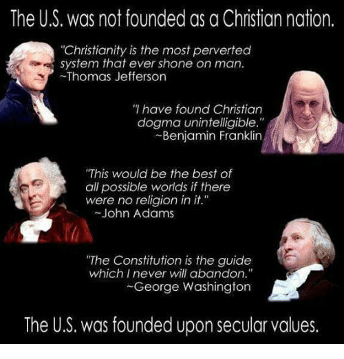 """Benjamin Franklin, Memes, and Thomas Jefferson: The US, was not founded as a Christian nation.  """"Christianity is the most perverted  system that ever shone on man.  Thomas Jefferson  have found Christian  dogma unintelligible.""""  Benjamin Franklin  """"This would be the best of  all possible worlds if there  were no religion in it.  John Adams  """"The Constitution is the guide  which I never will abandon.""""  George Washington  The U.S. was founded upon secular values."""