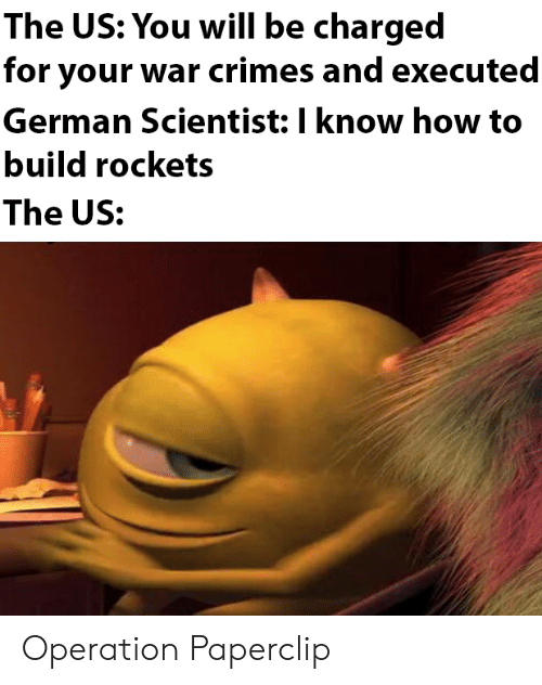 rockets: The US: You will be charged  for your war crimes and executed  German Scientist: I know how to  build rockets  The US: Operation Paperclip