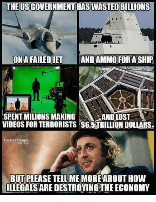 Memes, 🤖, and Economy: THE USGOVERNMENT HAS WASTED BILLIONS  ONAFAILEDJET  AND AMMO FORASHIP  ISPENTMILIONS MAKING  AND LOST  VIDEOS FOR TERRORISTS S65TRILLIONDOLLARSe  The Free Thought  BUT PLEASETELL MEMORE ABOUT HOW  ILLEGALS ARE DESTROYINGTHE ECONOMY