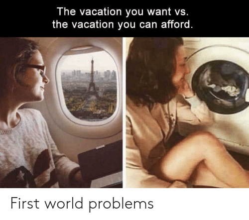 Vacation, World, and Can: The vacation you want vs.  the vacation you can afford. First world problems