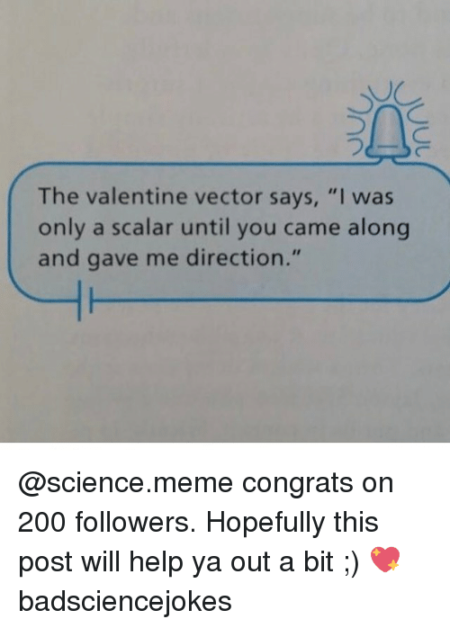 "Memes, 🤖, and Vector: The valentine vector says, ""I was  only a scalar until you came along  and gave me direction."" @science.meme congrats on 200 followers. Hopefully this post will help ya out a bit ;) 💖 badsciencejokes"