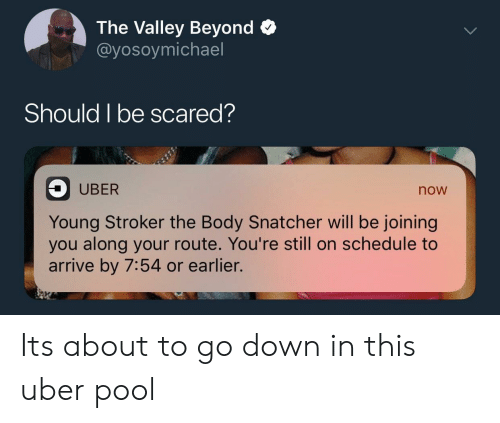 Uber, Pool, and Schedule: The Valley Beyond >  @yosoymichael  Should I be scared?  UBER  now  Young Stroker the Body Snatcher will be joining  you along your route. You're still on schedule to  arrive by 7:54 or earlier. Its about to go down in this uber pool