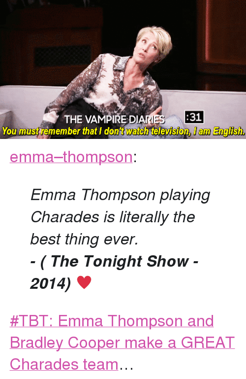 """Bradley Cooper: THE VAMPIRE DIANES  31  You must remember that I dont watch television, I am English <p><a class=""""tumblr_blog"""" href=""""http://emma--thompson.tumblr.com/post/109211071777/emma-thompson-playing-charades-is-literally-the"""" target=""""_blank"""">emma&ndash;thompson</a>:</p> <blockquote> <p><em>Emma Thompson playing Charades is literally the best thing ever.</em></p> <p><em><strong>- ( The Tonight Show - 2014)</strong><span>♥</span></em></p> </blockquote> <p><a href=""""https://www.youtube.com/watch?v=2efUcDcCbvk"""" target=""""_blank"""">#TBT: Emma Thompson and Bradley Cooper make a GREAT Charades team</a>&hellip;</p>"""