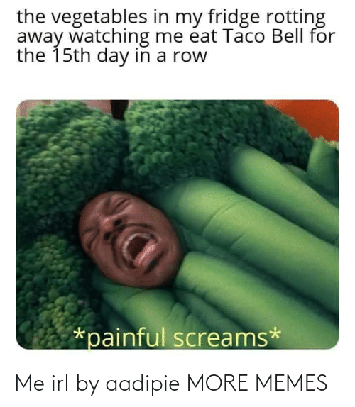away: the vegetables in my fridge rotting  away watching me éat Taco Bell for  the 15th day in a row  *painful screams* Me irl by aadipie MORE MEMES