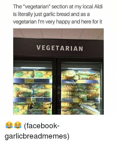 "Facebook, Memes, and Aldi: The ""vegetarian"" section at my local Aldi  is literally just garlic bread and as a  vegetarian I'm very happy and here for it  VEGETARIAN 😂😂 (facebook-garlicbreadmemes)"
