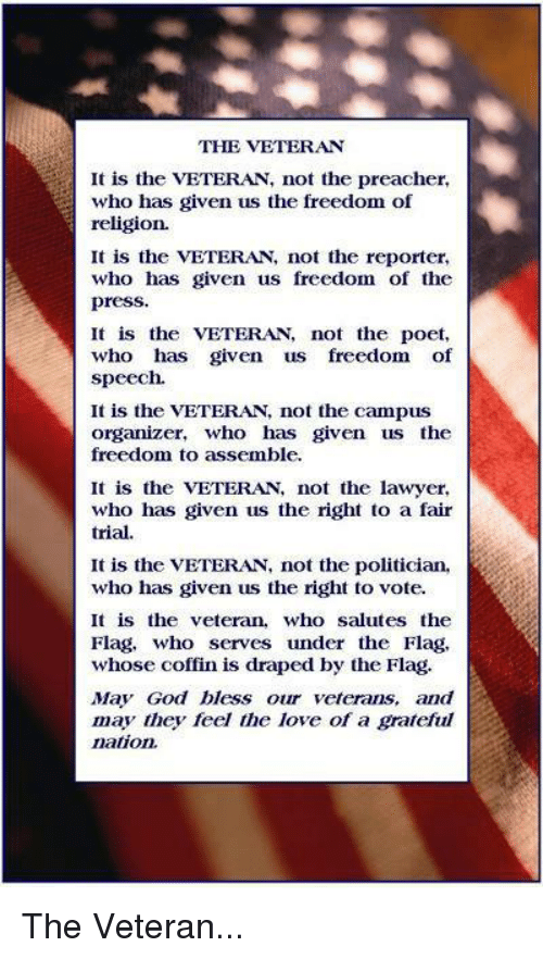 God, Lawyer, and Love: THE VETERAN  It is the VETERAN, not the preacher,  who has given us the freedom of  religion.  It is the VETERA, not the reporter,  who has given us freedom of the  press.  It is the VETERAN, not the poet,  who has given us freedom of  speech.  It is the VETERAN not the campus  organizer, who has given us the  freedom to assemble.  It is the VETERAN, not the lawyer,  who has given us the right to a fair  trial.  It is the VETERAN, not the politician,  who has given us the right to vote.  It is the veteran, who salutes the  Flag, who serves under the Flag,  whose coffin is draped by the Flag.  May God bless our veterans, and  may they feel the love of a grateful  nation The Veteran...