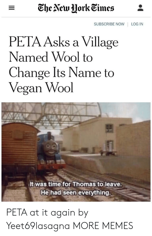 Dank, Memes, and Target: - The Vew UorkEimes*  SUBSCRIBE NOW LOG IN  PETA Asks a Village  Named Wool to  Change Its Name to  Vegan Wool  It was time for Thomas to leave  He had seen everything. PETA at it again by Yeet69lasagna MORE MEMES