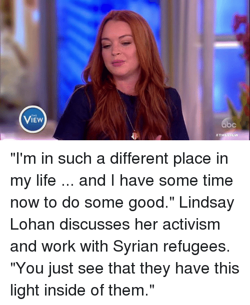 """Syrian Refugees: THE  View  C  #THEVIEW  b """"I'm in such a different place in my life ... and I have some time now to do some good."""" Lindsay Lohan discusses her activism and work with Syrian refugees. """"You just see that they have this light inside of them."""""""