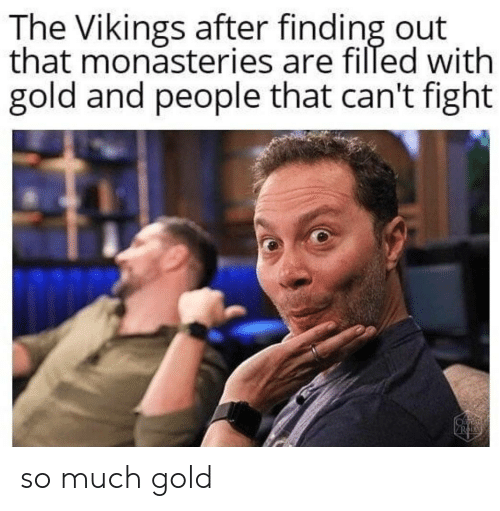 Vikings: The Vikings after finding out  that monasteries are filled with  gold and people that can't fight so much gold