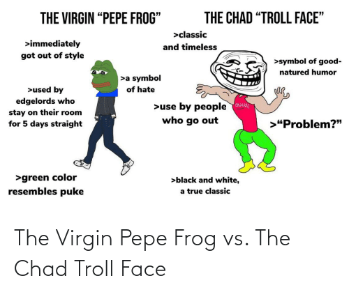 """pepe frog: THE VIRGIN """"PEPE FROG""""  THE CHAD """"TROLL FACE""""  >classic  >immediately  and timeless  got out of style  >symbol of good-  natured humor  >a symbol  >used by  of hate  edgelords who  >use by people ouct!  who go out  stay on their room  for 5 days straight  >""""Problem?""""  >green color  >black and white,  resembles puke  a true classic The Virgin Pepe Frog vs. The Chad Troll Face"""