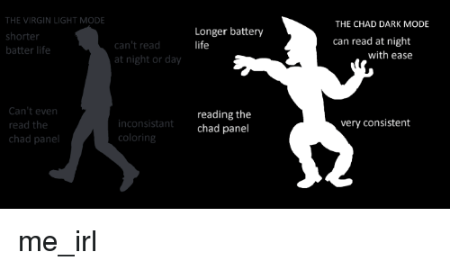 Life, Virgin, and Irl: THE VIRGIN LIGHT MODE  shorter  batter life  THE CHAD DARK MODE  Longer battery  life  can read at night  can't read  at night or day  with ease  Can't even  read the  chad panel  reading the  chad panel  very consistent  inconsistant  coloring