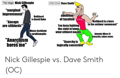 """Virgin, Duke, and Nick: """"The Virgin Nick Gillespie  THE CHAD Dave Smith  """"marginal  improvement""""  abolition  of taxation vcH  Rothbard  is David Duke  Rothbard is a hero  to the antiwar movement""""  """"Ancaps  are sithlords""""  Too busy fighting  the state to know  what sithlord meáns.  Mises Institute  is problematic  Attends MIses U  annually, takes notes  """"Anarchism  bores me""""  """"Anarchy is  logically consistent"""" Nick Gillespie vs. Dave Smith (OC)"""