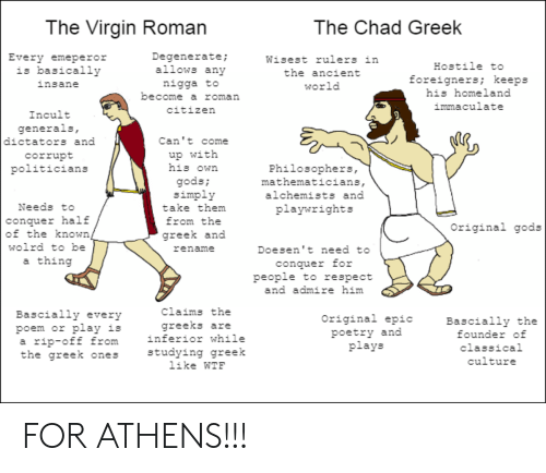 Respect, Virgin, and Wtf: The Virgin Roman  The Chad Greek  Degenerate;  allows any  Every emeperor  is basically  Wisest rulers in  Hostile to  the ancient  foreigners; keeps  his homeland  nigga to  become a roman  insane  world  immaculate  citizen  Incult  generals,  dictators and  Can't come  up with  his own  corrupt  politicians  Philosophers,  mathematicians,  gods;  simply  alchemists and  Needs to  take them  playwrights  conquer half  of the known,  from the  Original gods  greek and  wolrd to be  Doesen't need to  rename  a thing  conquer for  people to respect  and admire him  claims the  Bascially every  poem or play is  rip-off from  the greek ones  Original epic  Bascially thhe  founder of  greeks are  inferior while  poetry and  plays  a  classical  studying greek  like WTF  culture FOR ATHENS!!!