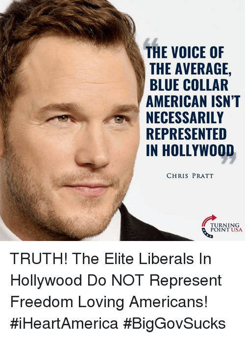 Chris Pratt, Memes, and The Voice: THE VOICE OF  THE AVERAGE,  BLUE COLLAR  AMERICAN ISN'T  NECESSARILY  REPRESENTED  IN HOLLYWOOD  CHRIS PRATT  TURNING  POINT USA TRUTH! The Elite Liberals In Hollywood Do NOT Represent Freedom Loving Americans! #iHeartAmerica #BigGovSucks