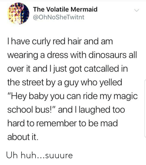 """Huh, School, and Dinosaurs: The Volatile Mermaid  @OhNoSheTwitnt  Ihave curly red hair and am  wearing a dress with dinosaurs all  over it and I just got catcalled in  the street by a guy who yelled  """"Hey baby you can ride my magic  school bus!"""" and I laughed too  hard to remember to be mad  about it Uh huh...suuure"""