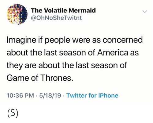America, Game of Thrones, and Iphone: The Volatile Mermaid  @OhNoSheTwitnt  Imagine if people were as concerned  about the last season of America as  they are about the last season of  Game of Thrones.  10:36 PM. 5/18/19 Twitter for iPhone (S)