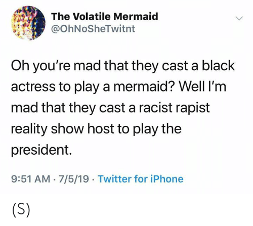 Iphone, Twitter, and Black: The Volatile Mermaid  @OhNoSheTwitnt  Oh you're mad that they cast a black  actress to play a mermaid? Well I'm  mad that they cast a racist rapist  reality show host to play the  president.  9:51 AM 7/5/19 Twitter for iPhone (S)