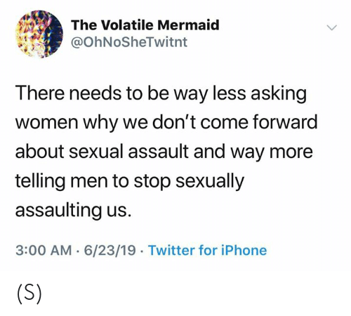 Iphone, Twitter, and Women: The Volatile Mermaid  @OhNoSheTwitnt  There needs to be way less asking  women why we don't come forward  about sexual assault and way more  telling men to stop sexually  assaulting us.  3:00 AM 6/23/19 Twitter for iPhone (S)