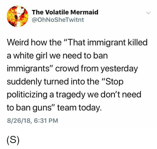 "Guns, Weird, and White Girl: The Volatile Mermaid  @OhNoSheTwitnt  Weird how the ""That immigrant killed  a white girl we need to ban  immigrants"" crowd from yesterday  suddenly turned into the ""Stop  politicizing a tragedy we don't need  to ban guns"" team today.  8/26/18, 6:31 PM (S)"