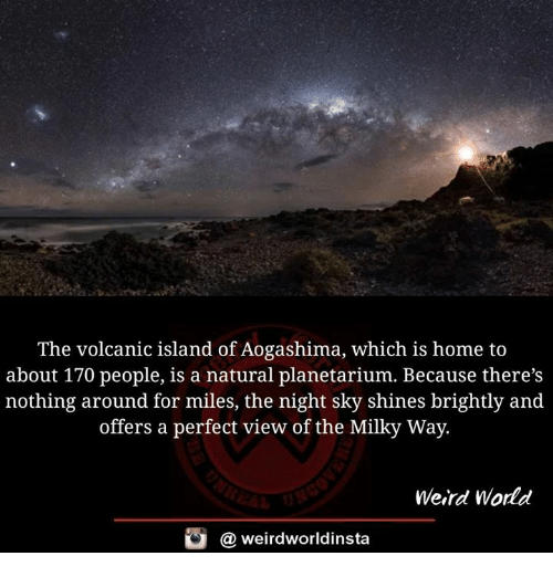 Memes, Weird, and Home: The volcanic island of Aogashima, which is home to  about 170 people, is a natural planetarium. Because there's  nothing around for miles, the night sky shines brightly and  a perfect view of the Milky Way.  Weird World  酉  @ weirdworldinsta