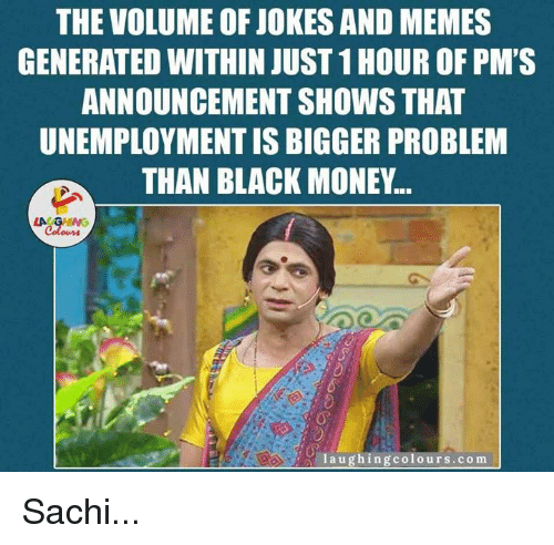 Jokes, Indianpeoplefacebook, and Announcement: THE VOLUME OF JOKES AND MEMES  GENERATED WITHIN JUST 1HOUR OF PM'S  ANNOUNCEMENT SHOWS THAT  UNEMPLOYMENTIS BIGGER PROBLEM  THAN BLACK MONEY...  LA GHING  Colours  laugh ing colours.com Sachi...