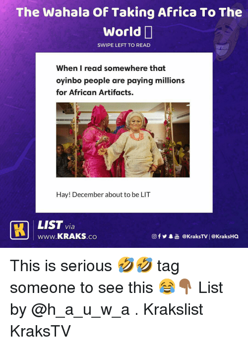 Africa, Lit, and Memes: The Wahala Of Taking Africa To The  World  SWIPE LEFT TO READ  When I read somewhere that  oyinbo people are paying millions  for African Artifacts.  Hay! December about to be LIT  LIST via  wWw.KRAKS.co  f  @KraksTV | @KraksHO This is serious 🤣🤣 tag someone to see this 😂👇🏾 List by @h_a_u_w_a . Krakslist KraksTV