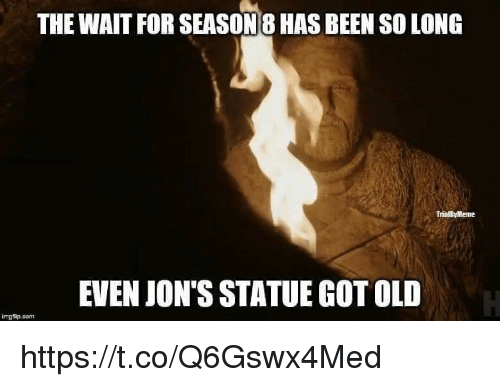 Old, Been, and Got: THE WAIT FOR SEASON 8 HAS BEEN SO LONG  TrialbyMeme  EVEN JON'S STATUE GOT OLD  imgflip.com https://t.co/Q6Gswx4Med