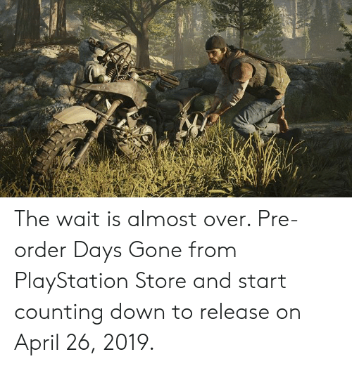Dank, PlayStation, and April: The wait is almost over. Pre-order Days Gone from PlayStation Store and start counting down to release on April 26, 2019.
