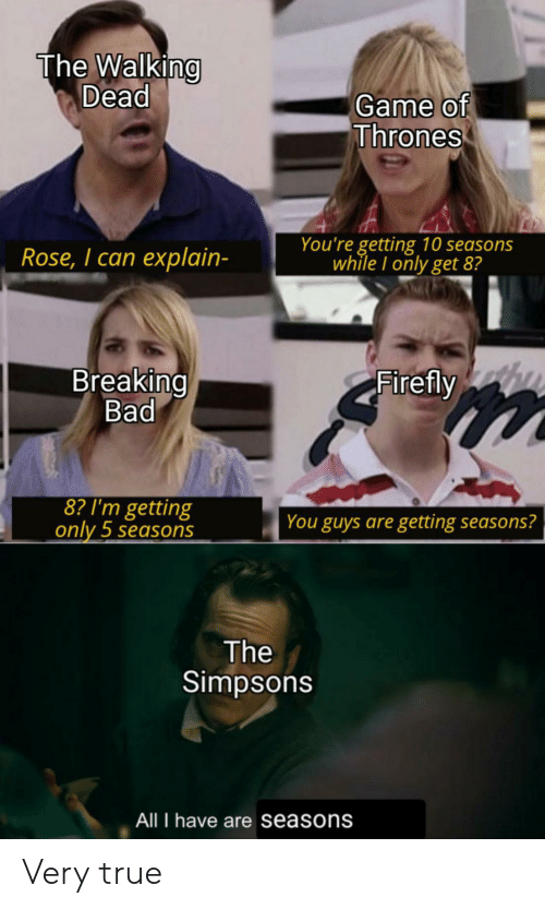 Seasons: The Walking  Dead  Game of  Thrones  You're getting 10 seasons  while I only get 8?  Rose, I can explain-  Breaking  Bad  Firefly  8? I'm getting  only 5 seasons  You guys are getting seasons?  The  Simpsons  All I have are seasons Very true